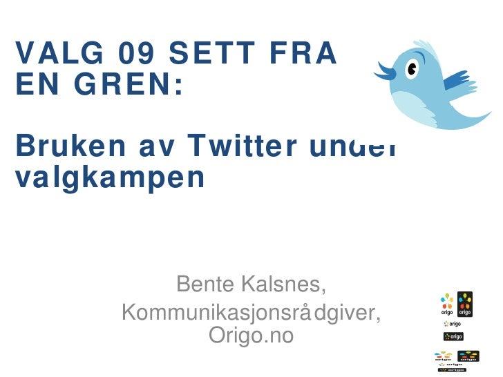 VALG 09 SETT FRA  EN GREN: Bruken av Twitter under valgkampen Bente Kalsnes, Kommunikasjonsrådgiver, Origo.no