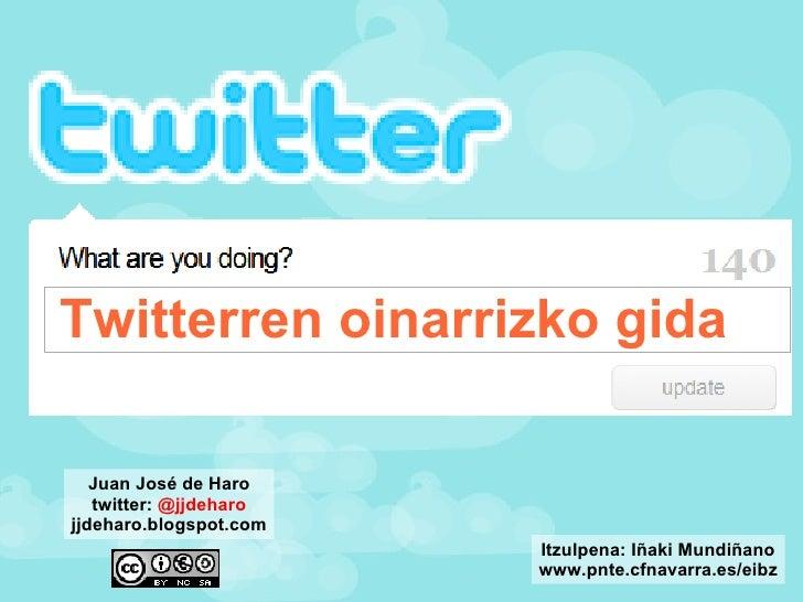Twitterren oinarrizko gida Juan José de Haro twitter:  @jjdeharo jjdeharo.blogspot.com Itzulpena: Iñaki Mundiñano www.pnte...