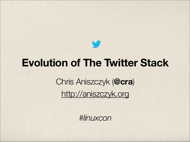 Evolution of The Twitter Stack Chris Aniszczyk (@cra) http://aniszczyk.org #linuxcon