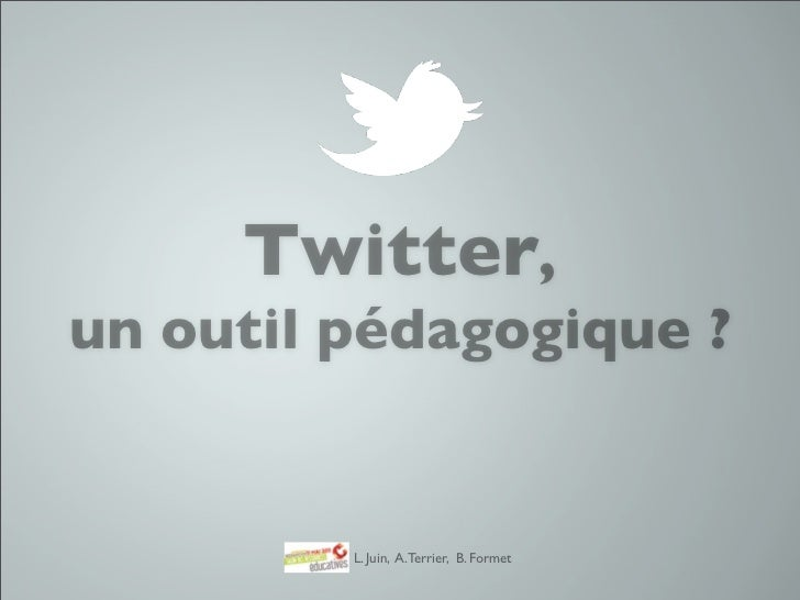 Twitter,un outil pédagogique ?         L. Juin, A. Terrier, B. Formet