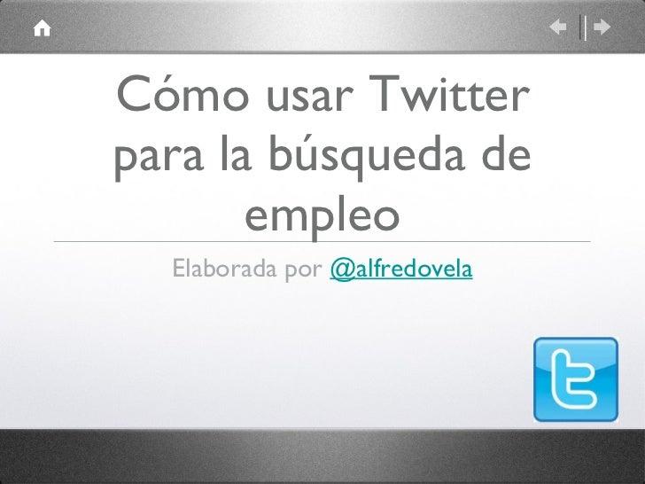 Cómo usar Twitter para la búsqueda de empleo <ul><li>Elaborada por  @alfredovela </li></ul>