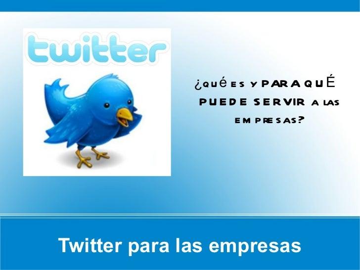 Twitter para las empresas <ul><li>¿qué es y PARA QUÉ PUEDE SERVIR a las empresas? </li></ul>