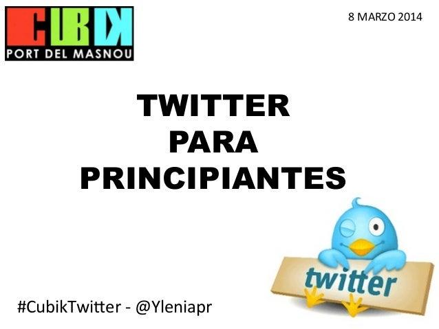 8  MARZO  2014    TWITTER PARA PRINCIPIANTES  #CubikTwi)er  -‐  @Yleniapr