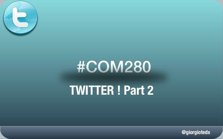 #COM280TWITTER ! Part 2                   @giorgiotedx