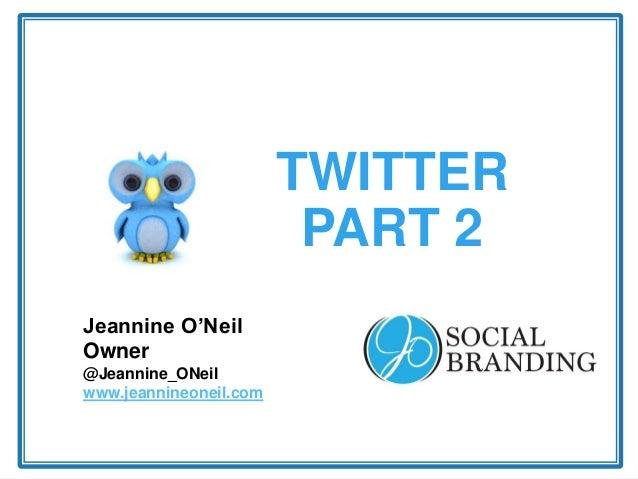 TWITTER PART 2 Jeannine O'Neil Owner @Jeannine_ONeil www.jeannineoneil.com