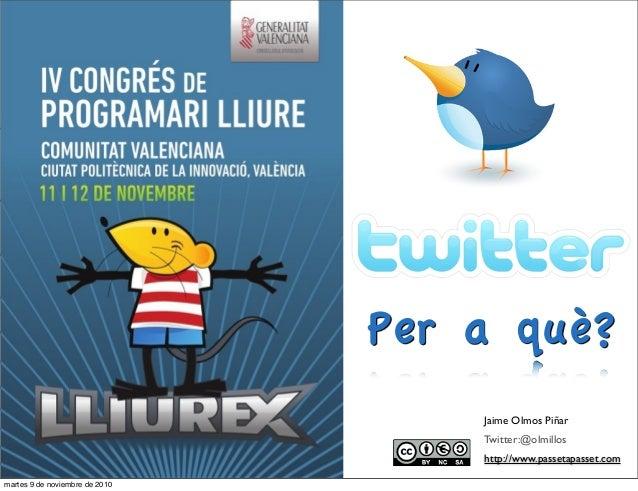 Jaime Olmos Piñar Twitter:@olmillos http://www.passetapasset.com Per a què? martes 9 de noviembre de 2010