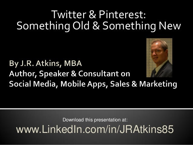 Twitter & Pinterest:Something Old & Something NewDownload this presentation at:www.LinkedIn.com/in/JRAtkins85