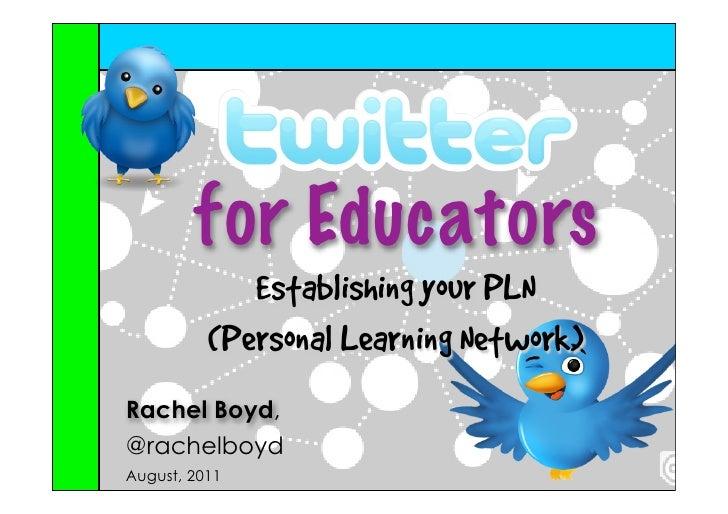 for Educators             Establishing your PLN          (Personal Learning Network)Rachel Boyd,@rachelboydAugust, 2011