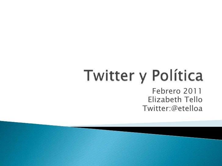 Twitter y Politica<br />Febrero 2011<br />Elizabeth Tello<br />Twitter:@etelloa<br />