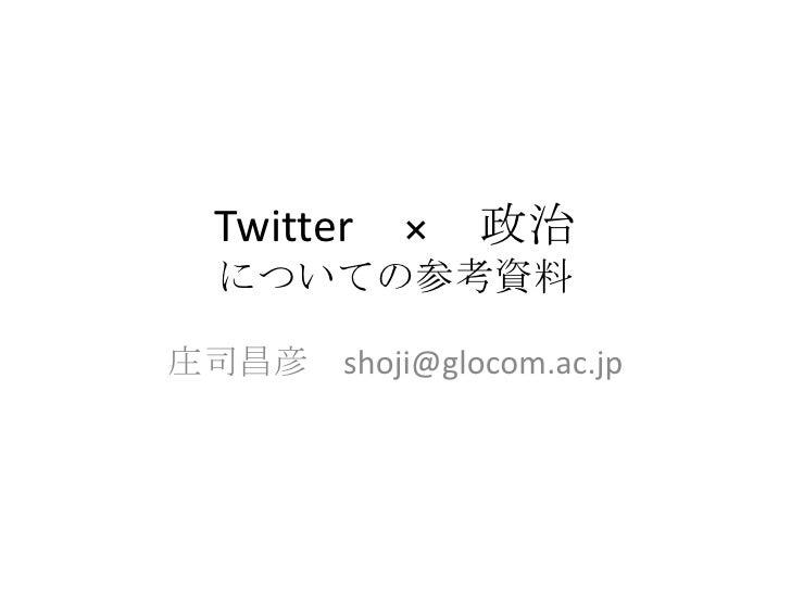 Twitter × 政治についての参考資料<br />庄司昌彦 shoji@glocom.ac.jp<br />