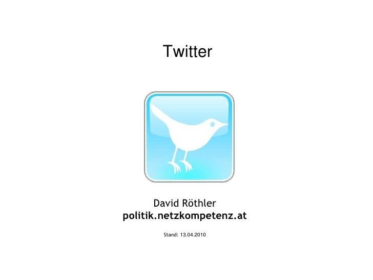 Twitter<br />David Röthler<br />politik.netzkompetenz.at<br />Stand: 13.04.2010<br />