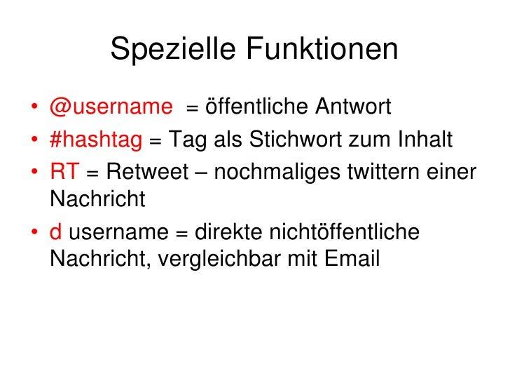 Spezielle Funktionen<br />@username  = öffentliche Antwort<br />#hashtag = Tag als Stichwort zum Inhalt<br />RT = Retweet ...