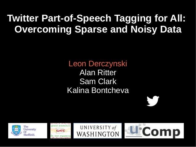 Twitter Part-of-Speech Tagging for All: Overcoming Sparse and Noisy Data Leon Derczynski Alan Ritter Sam Clark Kalina Bont...