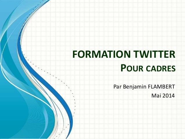 FORMATION TWITTER  POUR CADRES  Par Benjamin FLAMBERT  Mai 2014