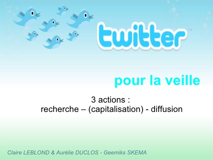 pour la veille 3 actions :  recherche – (capitalisation) - diffusion Claire LEBLOND & Aurélie DUCLOS - Geemiks SKEMA