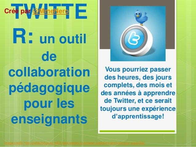 TWITTE R: un outil de collaboration pédagogique pour les enseignants Vous pourriez passer des heures, des jours complets, ...