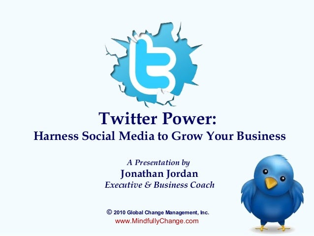 Twitter Power: Harness Social Media to Grow Your Business A Presentation by Jonathan Jordan Executive & Business Coach © 2...