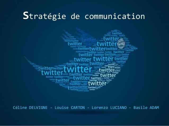 Céline DELVIGNE - Louise CARTON - Lorenzo LUCIANO - Basile ADAM Stratégie de communication
