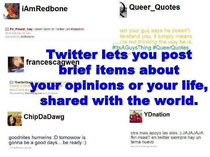 Twitter lets you post brief items about your opinions or your life, shared with the world.<br />