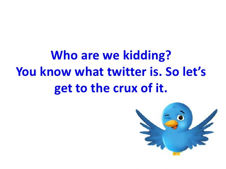 Who are we kidding?You know what twitter is. So let's get to the crux of it. <br />