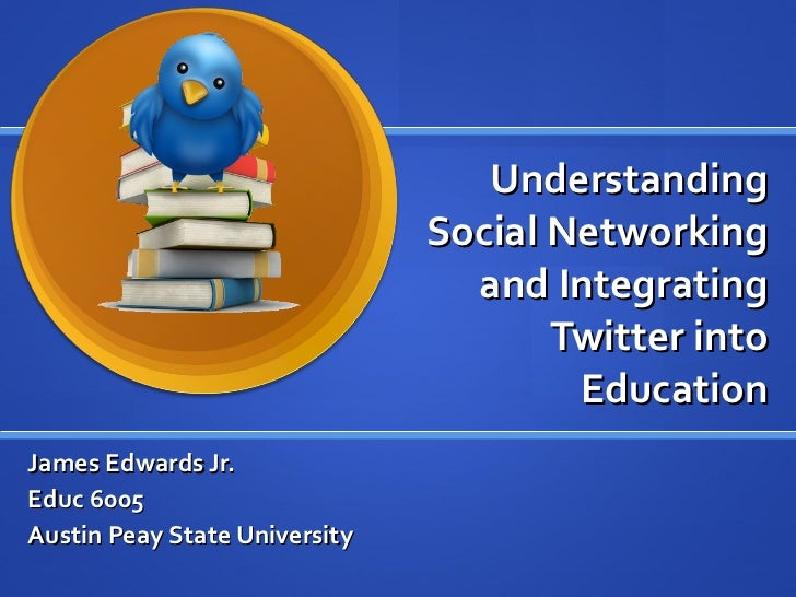 Understanding Social Networking and Integrating Twitter into Education James Edwards Jr.  Educ 6005 Austin Peay State Univ...