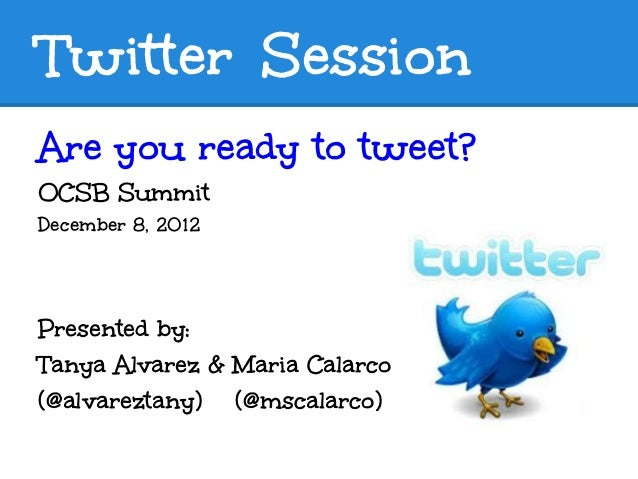 Twitter SessionAre you ready to tweet?OCSB SummitDecember 8, 2012Presented by:Tanya Alvarez & Maria Calarco(@alvareztany) ...