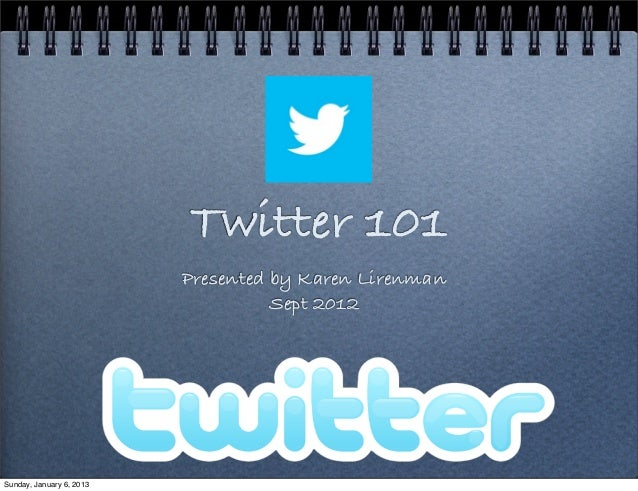 Twitter 101                          Presented by Karen Lirenman                                    Sept 2012Sunday, Janua...