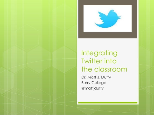 Integrating Twitter into the classroom Dr. Matt J. Duffy Berry College @mattjduffy