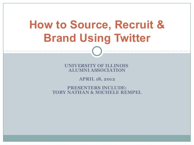 How to Source, Recruit &  Brand Using Twitter       UNIVERSITY OF ILLINOIS        ALUMNI ASSOCIATION            APRIL 18, ...