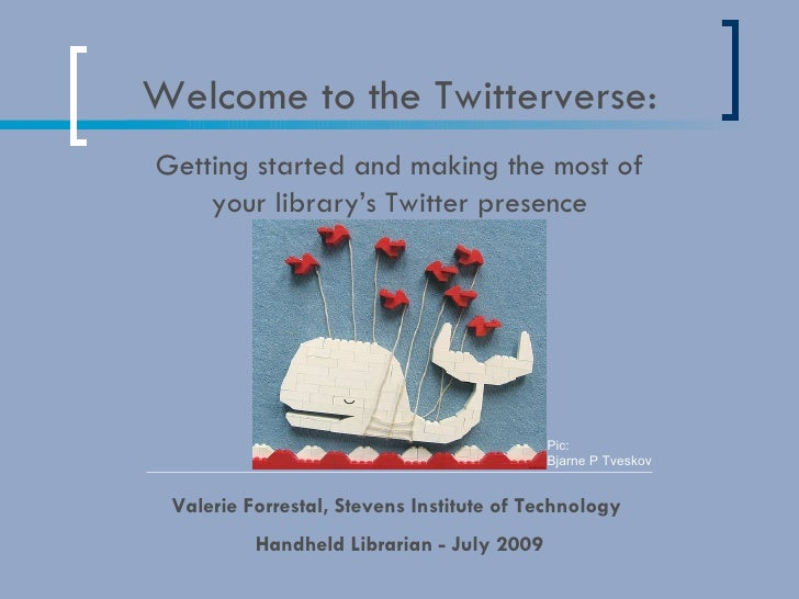 Welcome to the Twitterverse: Valerie Forrestal, Stevens Institute of Technology  Handheld Librarian - July 2009 Getting st...