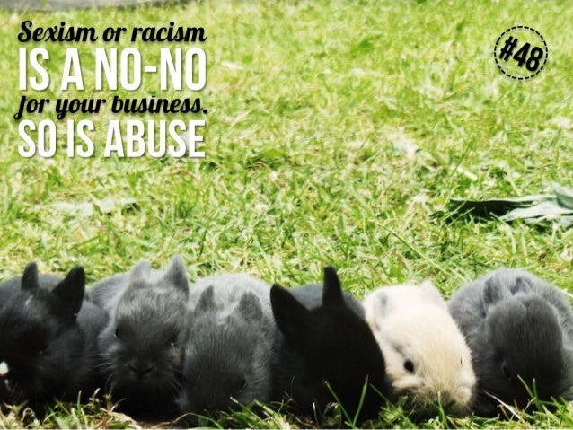 Sexism or racism is a no-no for your business. So is abuse