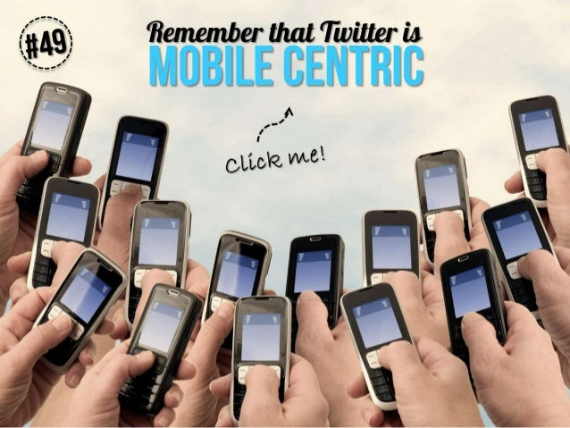 Remember that Twitter is mobile centric