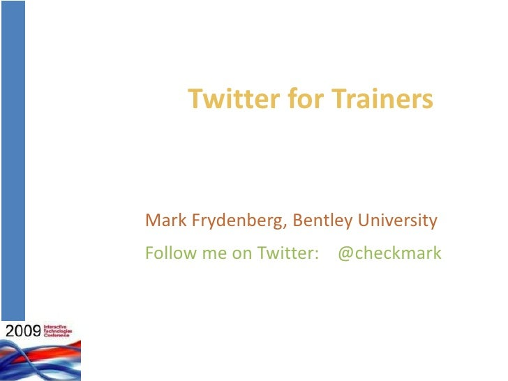 Twitter for Trainers<br />Mark Frydenberg, Bentley University<br />Follow me on Twitter:    @checkmark<br />