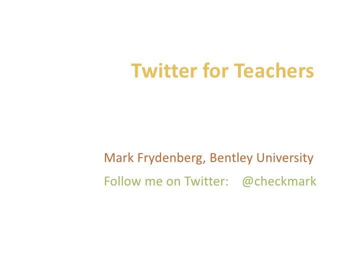 Twitter for Teachers<br />Mark Frydenberg, Bentley University<br />Follow me on Twitter:    @checkmark<br />
