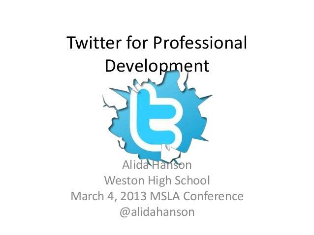 Twitter for Professional     Development         Alida Hanson     Weston High SchoolMarch 4, 2013 MSLA Conference         ...