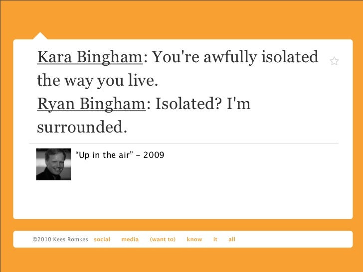 "Kara Bingham: Youre awfully isolatedthe way you live.Ryan Bingham: Isolated? Imsurrounded.     ""Up in the air"" - 2009"