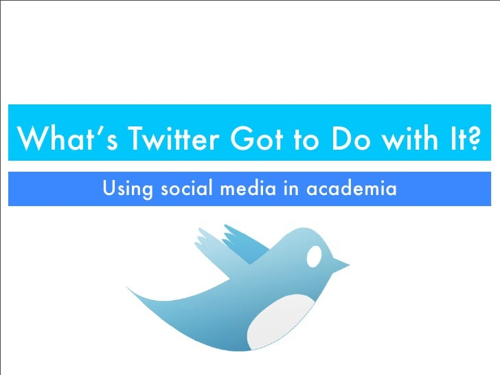 What's Twitter Got to Do with It?       Using social media in academia