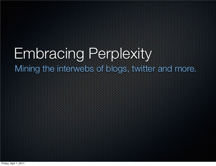 Embracing Perplexity            Mining the interwebs of blogs, twitter and more.Friday, April 1, 2011