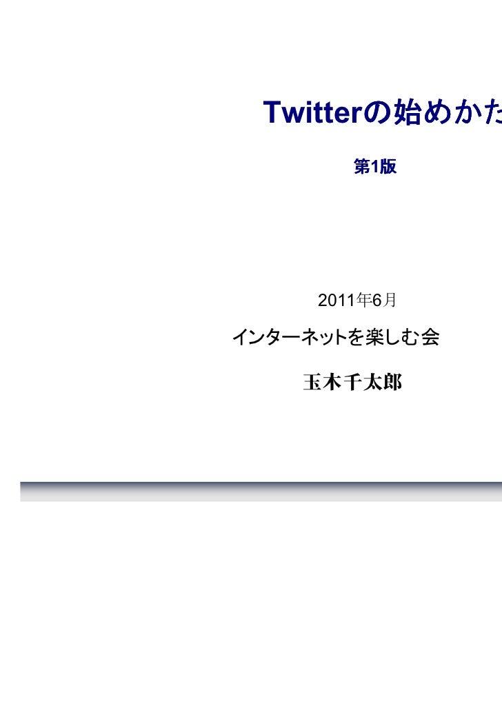 の始めかた Twitterの始めかた       第1版         版    2011年6月インターネットを楽しむ会    玉木千太郎