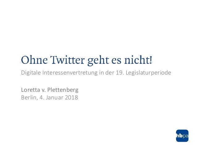 Digitale Interessenvertretung in der 19. Legislaturperiode Loretta v. Plettenberg Berlin, 4. Januar 2018