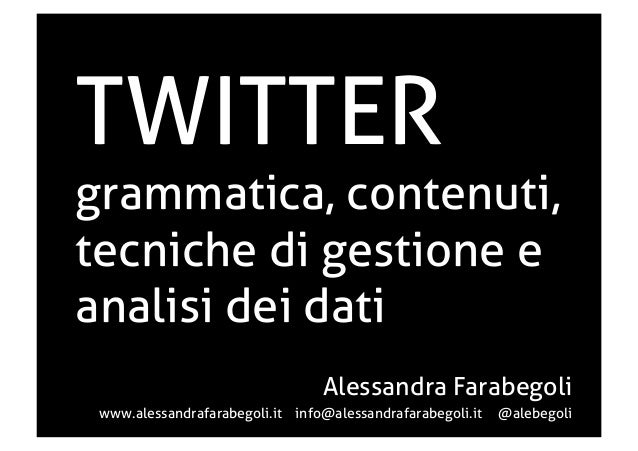 TWITTER  grammatica, contenuti, tecniche di gestione e analisi dei dati Alessandra Farabegoli www.alessandrafarabegoli.it ...
