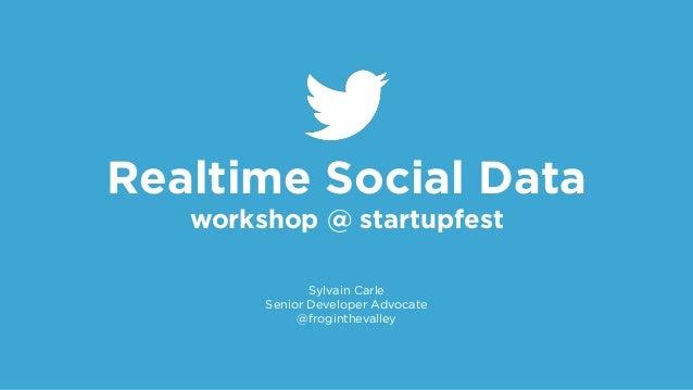 Realtime Social Data workshop @ startupfest Sylvain Carle Senior Developer Advocate @froginthevalley