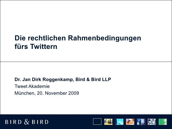 Die rechtlichen Rahmenbedingungen fürs Twittern Dr. Jan Dirk Roggenkamp, Bird & Bird LLP Tweet Akademie München, 20. Novem...