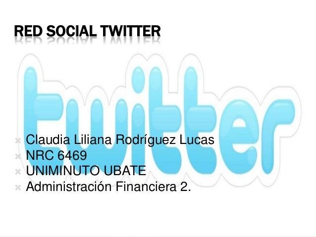 RED SOCIAL TWITTER Claudia Liliana Rodríguez Lucas NRC 6469 UNIMINUTO UBATE Administración Financiera 2.
