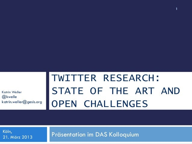TWITTER RESEARCH: STATE OF THE ART AND OPEN CHALLENGES Katrin Weller @kwelle katrin.weller@gesis.org 1 Präsentation im DAS...