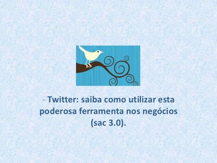 - Twitter: saiba como utilizar esta poderosa ferramenta nos negócios (sac 3.0).<br />
