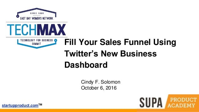 startupproduct.comTM Fill Your Sales Funnel Using Twitter's New Business Dashboard Cindy F. Solomon October 6, 2016