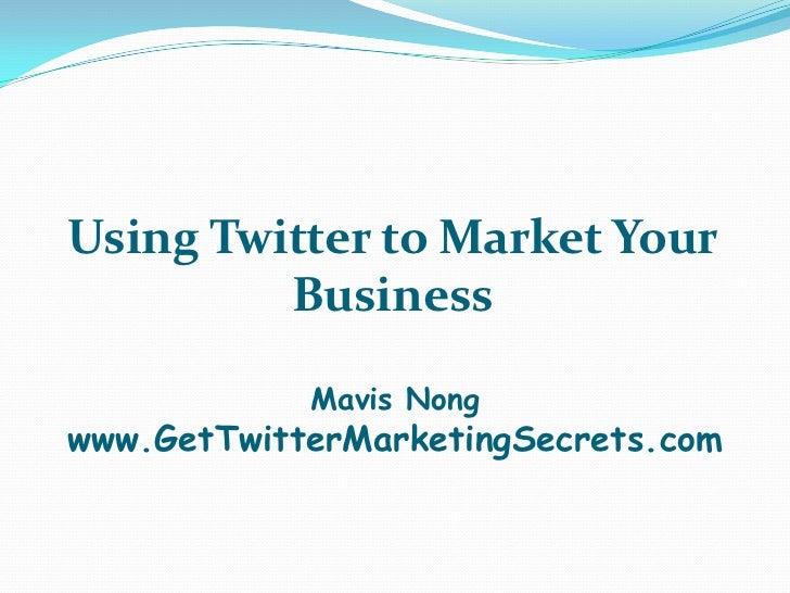 Using Twitter to Market Your         Business            Mavis Nongwww.GetTwitterMarketingSecrets.com