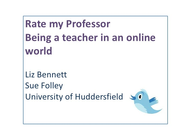 Rate my Professor<br />Being a teacher in an online world<br />Liz Bennett<br />Sue Folley<br />University of Huddersfield...