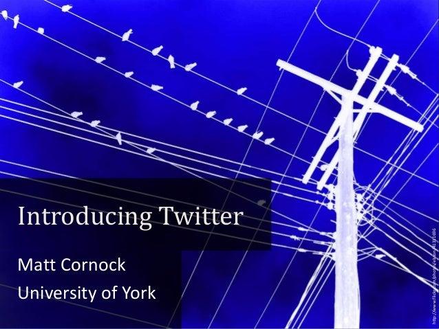 Matt Cornock University of York  http://www.flickr.com/photos/elston/41311696  Introducing Twitter